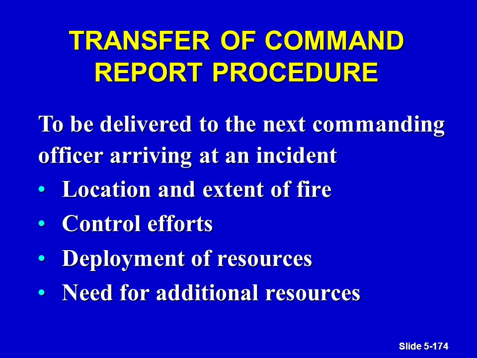 Slide 5-174 TRANSFER OF COMMAND REPORT PROCEDURE Location and extent of fireLocation and extent of fire Control effortsControl efforts Deployment of resourcesDeployment of resources Need for additional resourcesNeed for additional resources To be delivered to the next commanding officer arriving at an incident