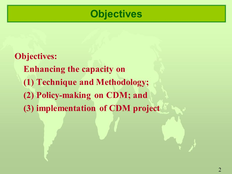 2 Objectives Objectives: Enhancing the capacity on (1) Technique and Methodology; (2) Policy-making on CDM; and (3) implementation of CDM project