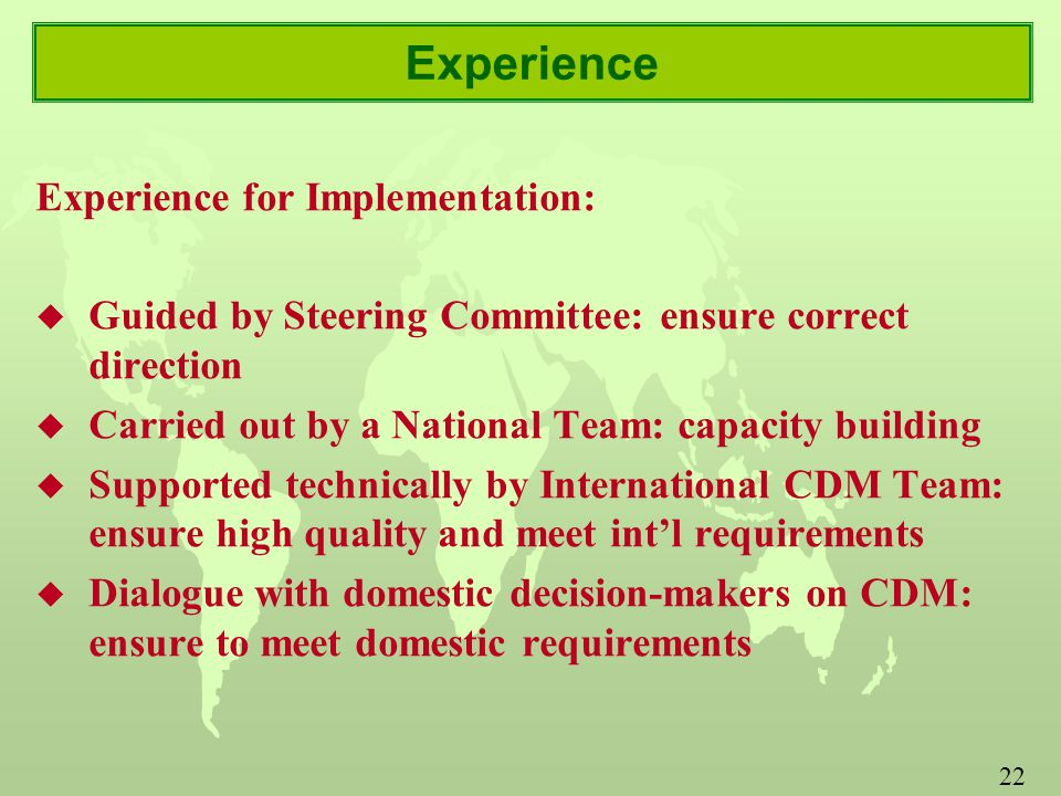 22 Experience Experience for Implementation: u Guided by Steering Committee: ensure correct direction u Carried out by a National Team: capacity building u Supported technically by International CDM Team: ensure high quality and meet int'l requirements u Dialogue with domestic decision-makers on CDM: ensure to meet domestic requirements