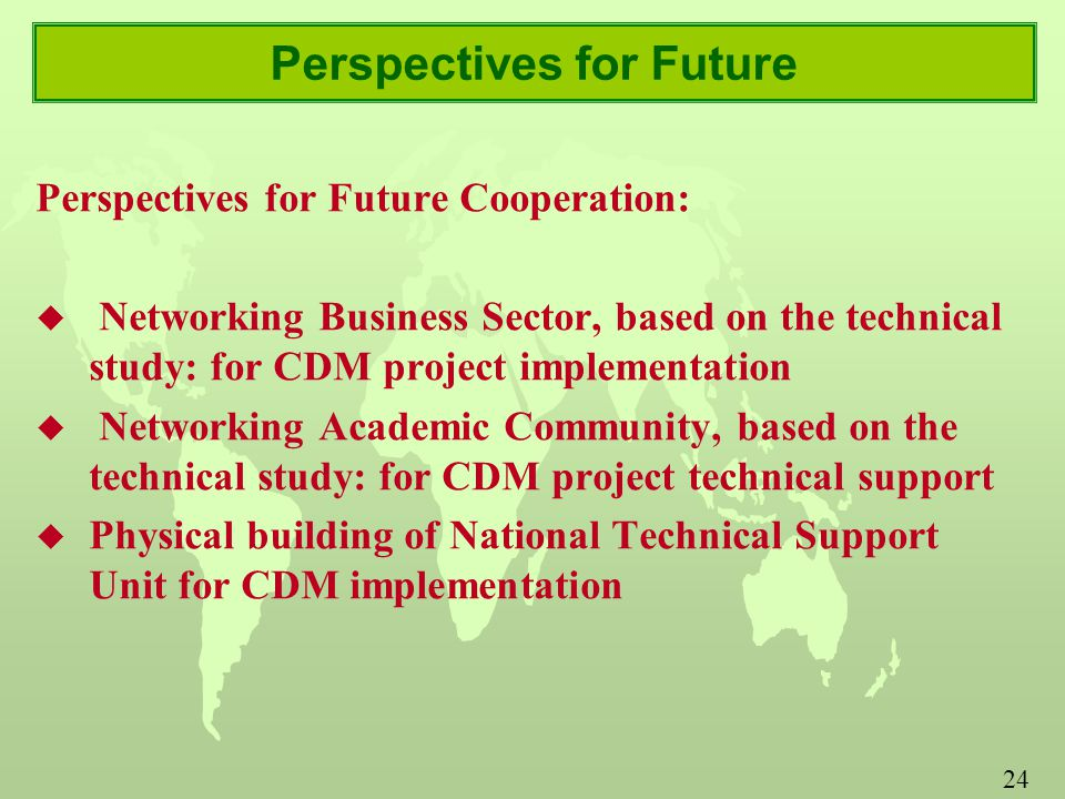 24 Perspectives for Future Perspectives for Future Cooperation: u Networking Business Sector, based on the technical study: for CDM project implementation u Networking Academic Community, based on the technical study: for CDM project technical support u Physical building of National Technical Support Unit for CDM implementation