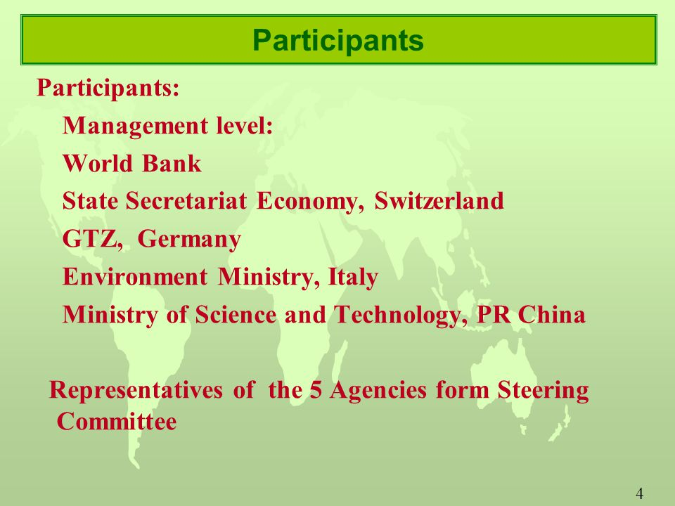 4 Participants Participants: Management level: World Bank State Secretariat Economy, Switzerland GTZ, Germany Environment Ministry, Italy Ministry of Science and Technology, PR China Representatives of the 5 Agencies form Steering Committee