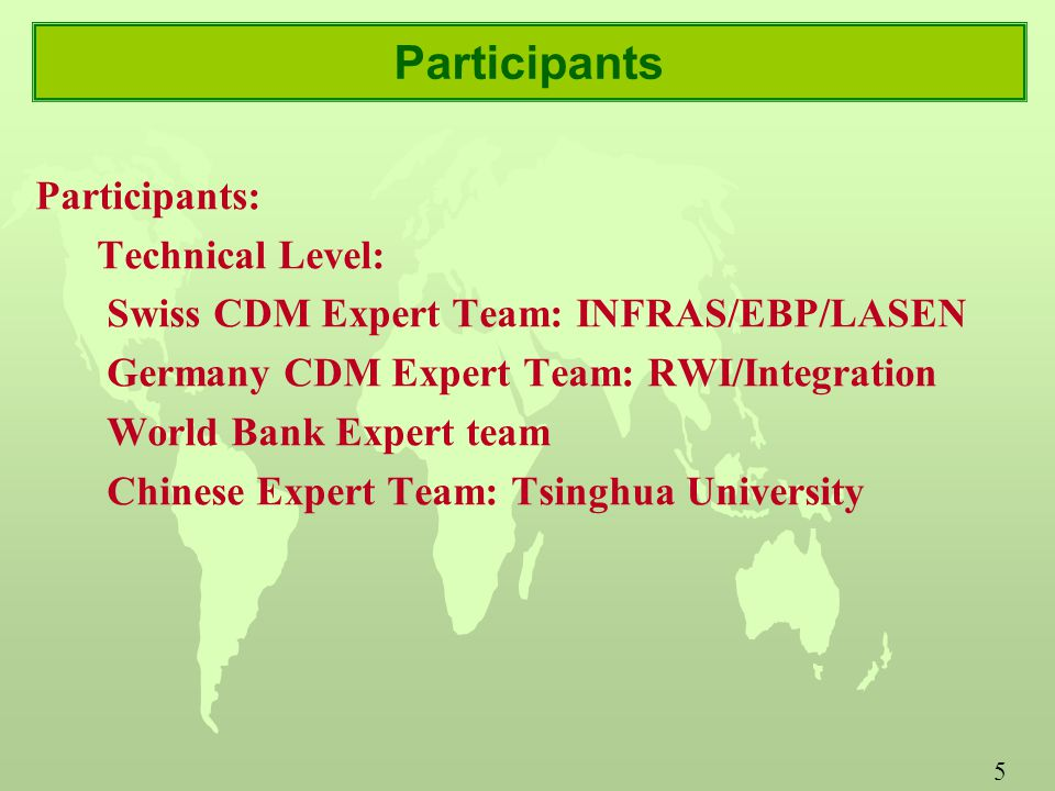 5 Participants Participants: Technical Level: Swiss CDM Expert Team: INFRAS/EBP/LASEN Germany CDM Expert Team: RWI/Integration World Bank Expert team Chinese Expert Team: Tsinghua University