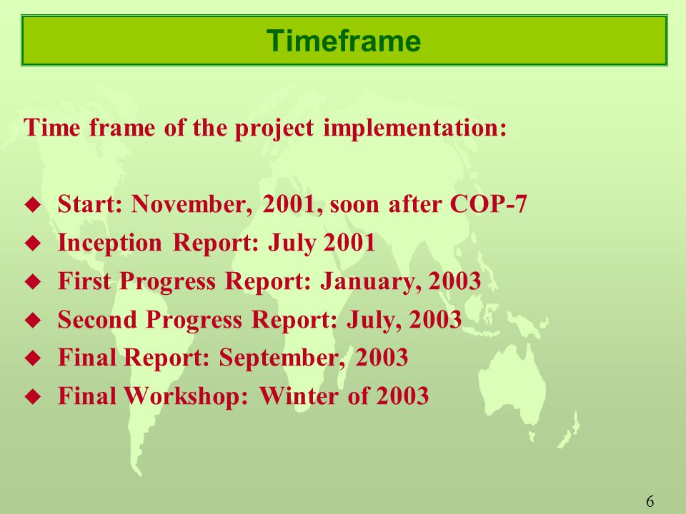 6 Timeframe Time frame of the project implementation: u Start: November, 2001, soon after COP-7 u Inception Report: July 2001 u First Progress Report: January, 2003 u Second Progress Report: July, 2003 u Final Report: September, 2003 u Final Workshop: Winter of 2003