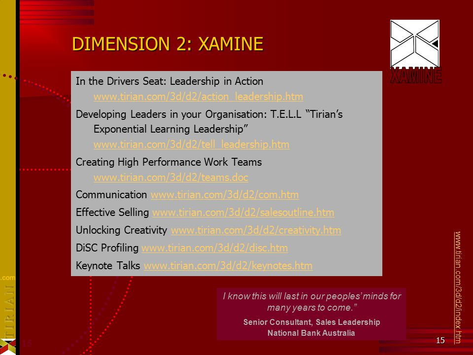 15 DIMENSION 2: XAMINE In the Drivers Seat: Leadership in Action www.tirian.com/3d/d2/action_leadership.htm www.tirian.com/3d/d2/action_leadership.htm Developing Leaders in your Organisation: T.E.L.L Tirian's Exponential Learning Leadership www.tirian.com/3d/d2/tell_leadership.htm www.tirian.com/3d/d2/tell_leadership.htm Creating High Performance Work Teams www.tirian.com/3d/d2/teams.doc www.tirian.com/3d/d2/teams.doc Communication www.tirian.com/3d/d2/com.htmwww.tirian.com/3d/d2/com.htm Effective Selling www.tirian.com/3d/d2/salesoutline.htmwww.tirian.com/3d/d2/salesoutline.htm Unlocking Creativity www.tirian.com/3d/d2/creativity.htmwww.tirian.com/3d/d2/creativity.htm DiSC Profiling www.tirian.com/3d/d2/disc.htmwww.tirian.com/3d/d2/disc.htm Keynote Talks www.tirian.com/3d/d2/keynotes.htmwww.tirian.com/3d/d2/keynotes.htm www.tirian.com/3d/d2/index.htm About Tirian's Third Dimension™ I know this will last in our peoples' minds for many years to come. Senior Consultant, Sales Leadership National Bank Australia