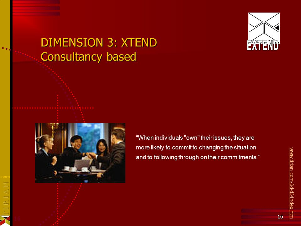 16 DIMENSION 3: XTEND Consultancy based When individuals own their issues, they are more likely to commit to changing the situation and to following through on their commitments. www.tirian.com/3d/d3/index.htm About Tirian's Third Dimension™