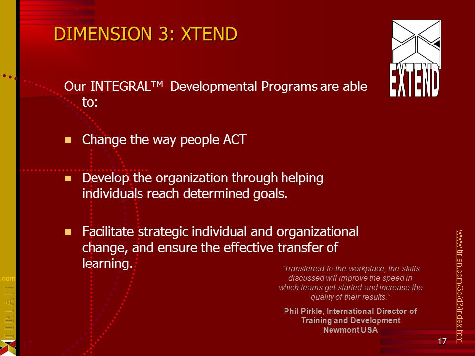 17 DIMENSION 3: XTEND Our INTEGRAL TM Developmental Programs are able to: Change the way people ACT Develop the organization through helping individuals reach determined goals.