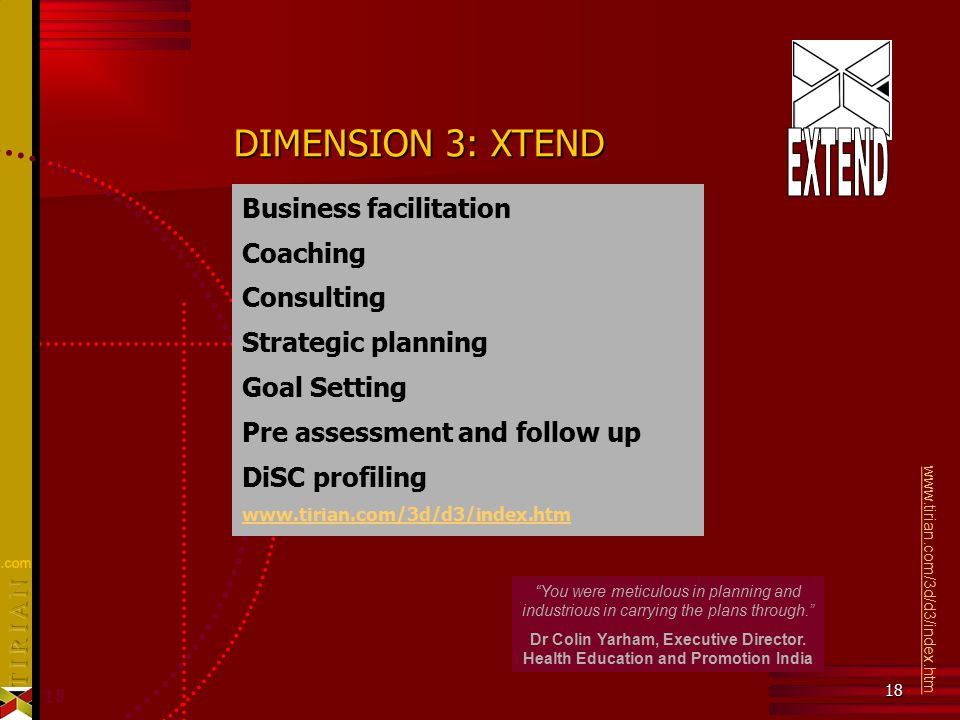 18 DIMENSION 3: XTEND Business facilitation Coaching Consulting Strategic planning Goal Setting Pre assessment and follow up DiSC profiling www.tirian.com/3d/d3/index.htm You were meticulous in planning and industrious in carrying the plans through. Dr Colin Yarham, Executive Director.