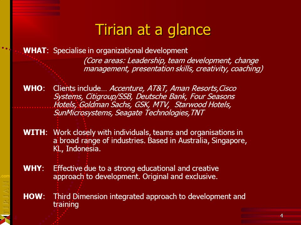 4 4 Tirian at a glance WHAT: Specialise in organizational development (Core areas: Leadership, team development, change management, presentation skills, creativity, coaching) WHO: Clients include… Accenture, AT&T, Aman Resorts,Cisco Systems, Citigroup/SSB, Deutsche Bank, Four Seasons Hotels, Goldman Sachs, GSK, MTV, Starwood Hotels, SunMicrosystems, Seagate Technologies,TNT WITH: Work closely with individuals, teams and organisations in a broad range of industries.