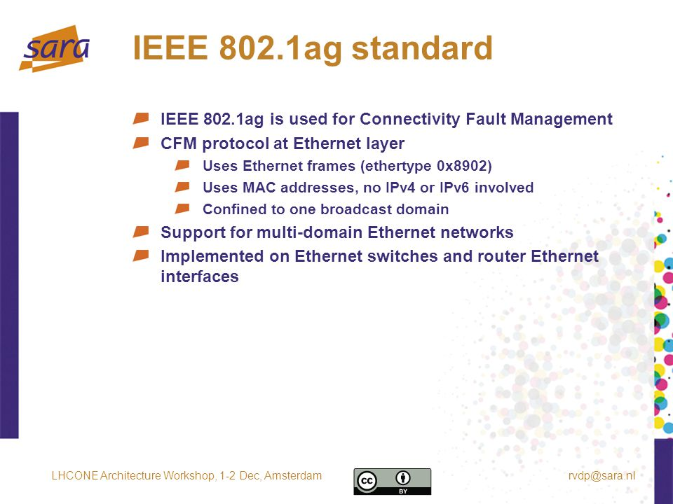 IEEE 802.1ag standard IEEE 802.1ag is used for Connectivity Fault Management CFM protocol at Ethernet layer Uses Ethernet frames (ethertype 0x8902) Uses MAC addresses, no IPv4 or IPv6 involved Confined to one broadcast domain Support for multi-domain Ethernet networks Implemented on Ethernet switches and router Ethernet interfaces rvdp@sara.nlLHCONE Architecture Workshop, 1-2 Dec, Amsterdam