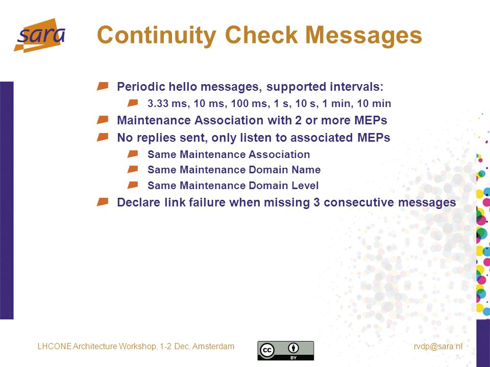 Continuity Check Messages Periodic hello messages, supported intervals: 3.33 ms, 10 ms, 100 ms, 1 s, 10 s, 1 min, 10 min Maintenance Association with 2 or more MEPs No replies sent, only listen to associated MEPs Same Maintenance Association Same Maintenance Domain Name Same Maintenance Domain Level Declare link failure when missing 3 consecutive messages rvdp@sara.nlLHCONE Architecture Workshop, 1-2 Dec, Amsterdam