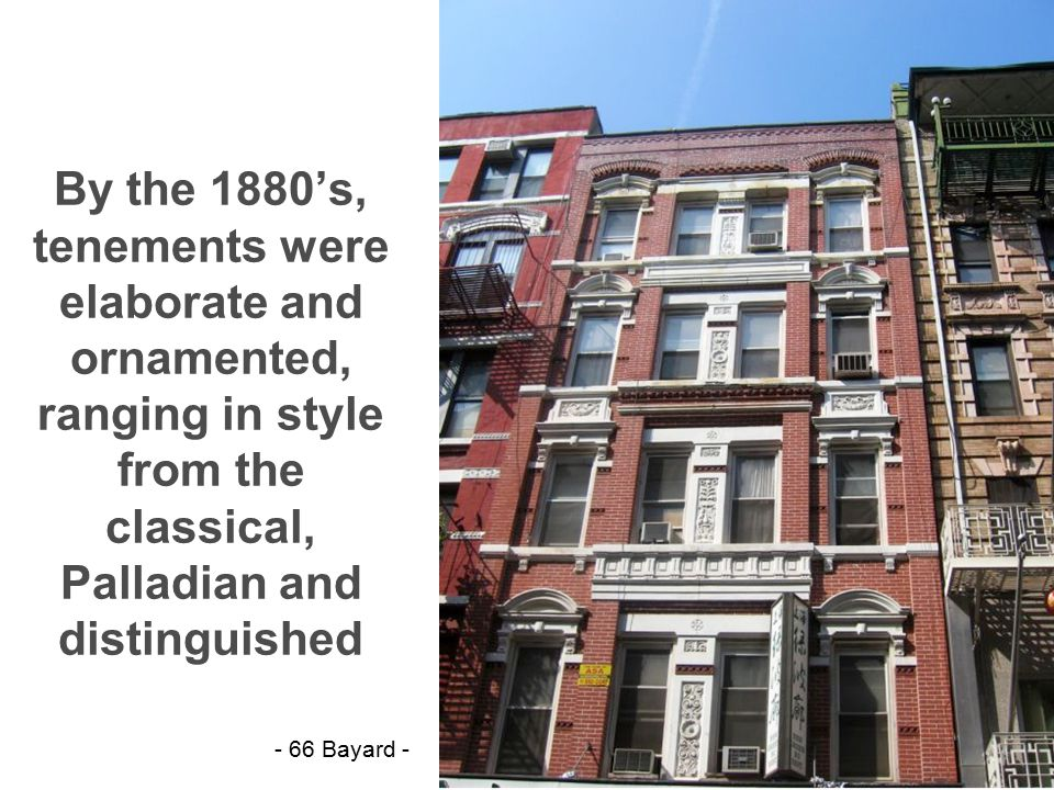 By the 1880's, tenements were elaborate and ornamented, ranging in style from the classical, Palladian and distinguished - 66 Bayard -