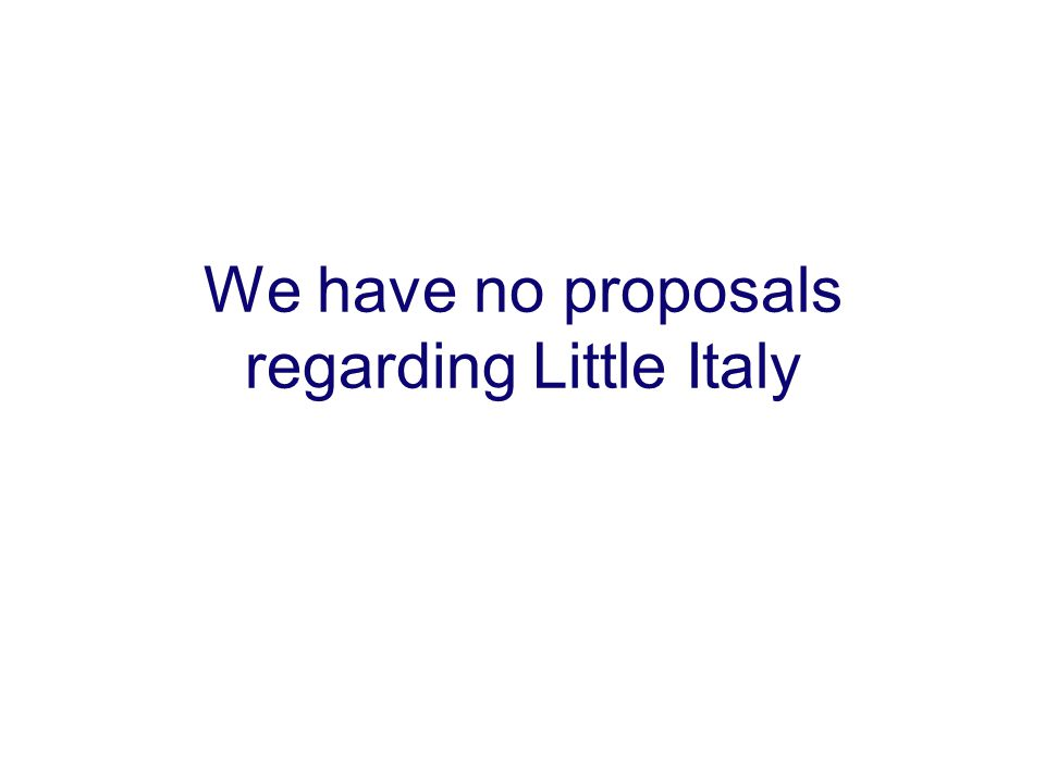 We have no proposals regarding Little Italy
