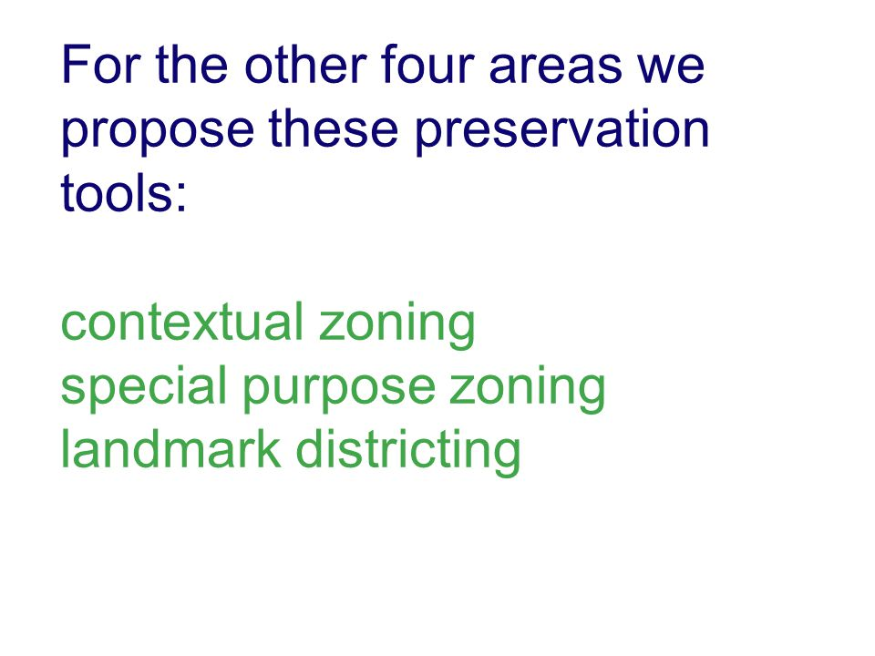 For the other four areas we propose these preservation tools: contextual zoning special purpose zoning landmark districting