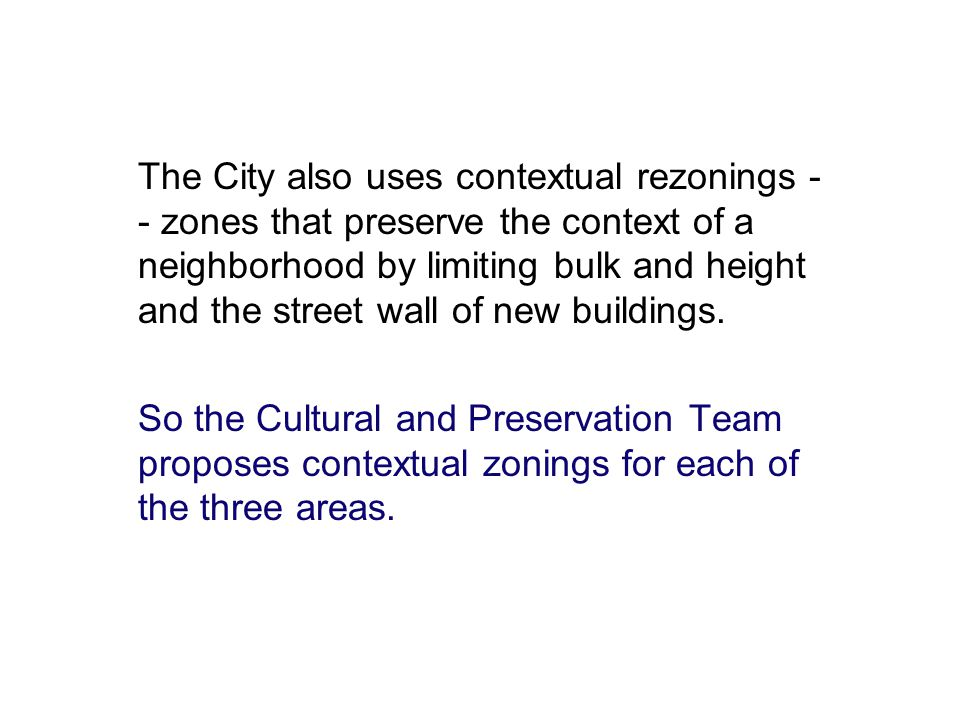 The City also uses contextual rezonings - - zones that preserve the context of a neighborhood by limiting bulk and height and the street wall of new buildings.