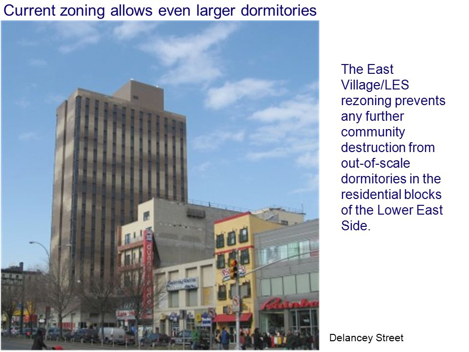 Current zoning allows even larger dormitories The East Village/LES rezoning prevents any further community destruction from out-of-scale dormitories in the residential blocks of the Lower East Side.