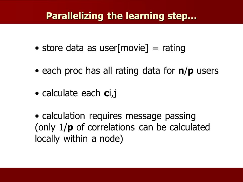 Parallelizing the learning step… store data as user[movie] = rating each proc has all rating data for n/p users calculate each ci,j calculation requires message passing (only 1/p of correlations can be calculated locally within a node)
