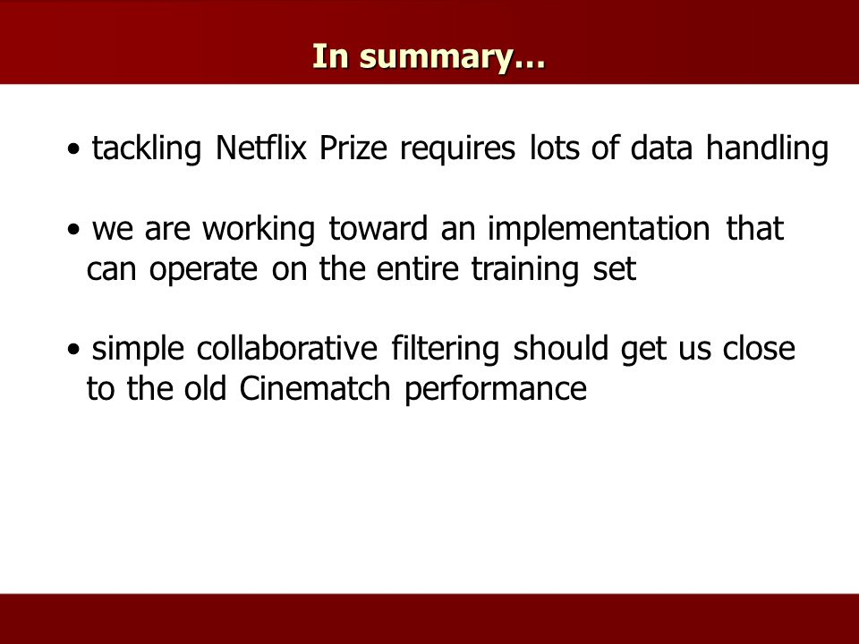 In summary… tackling Netflix Prize requires lots of data handling we are working toward an implementation that can operate on the entire training set simple collaborative filtering should get us close to the old Cinematch performance