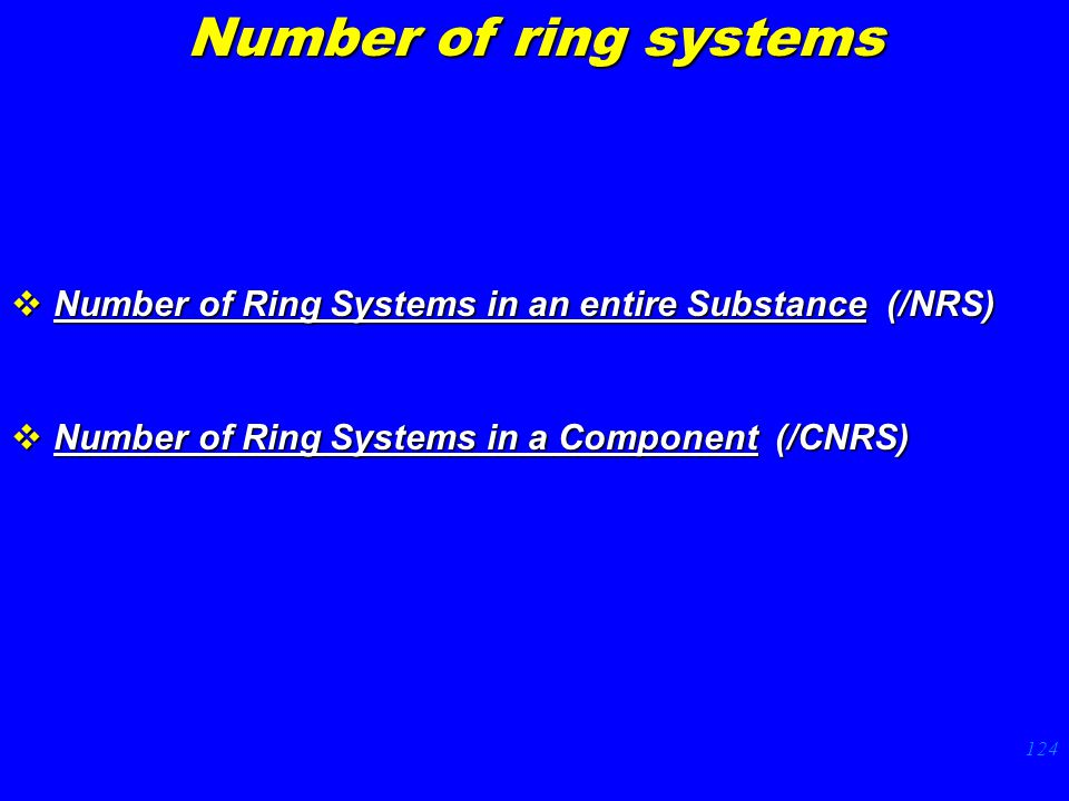 124  Number of Ring Systems in an entire Substance (/NRS)  Number of Ring Systems in a Component (/CNRS) Number of ring systems