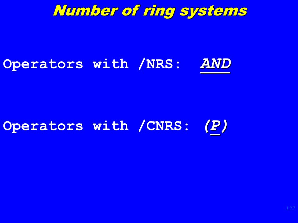 127 AND Operators with /NRS: AND (P) Operators with /CNRS: (P) Number of ring systems