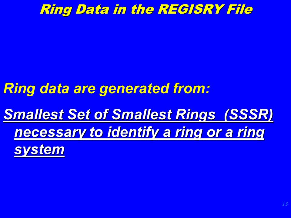 13 Ring Data in the REGISRY File Ring data are generated from: Smallest Set of Smallest Rings (SSSR) necessary to identify a ring or a ring system