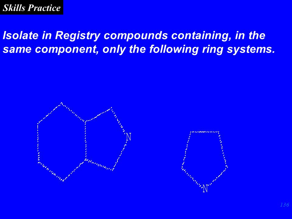 136 Skills Practice Isolate in Registry compounds containing, in the same component, only the following ring systems.