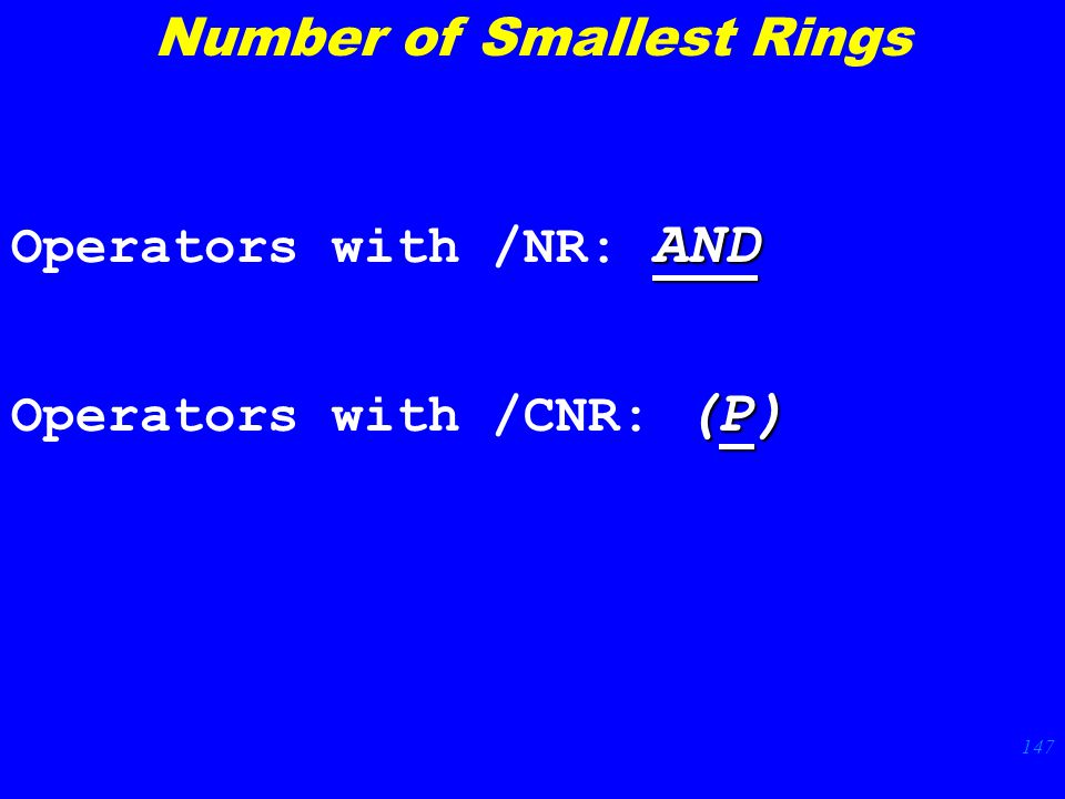 147 AND Operators with /NR: AND (P) Operators with /CNR: (P) Number of Smallest Rings