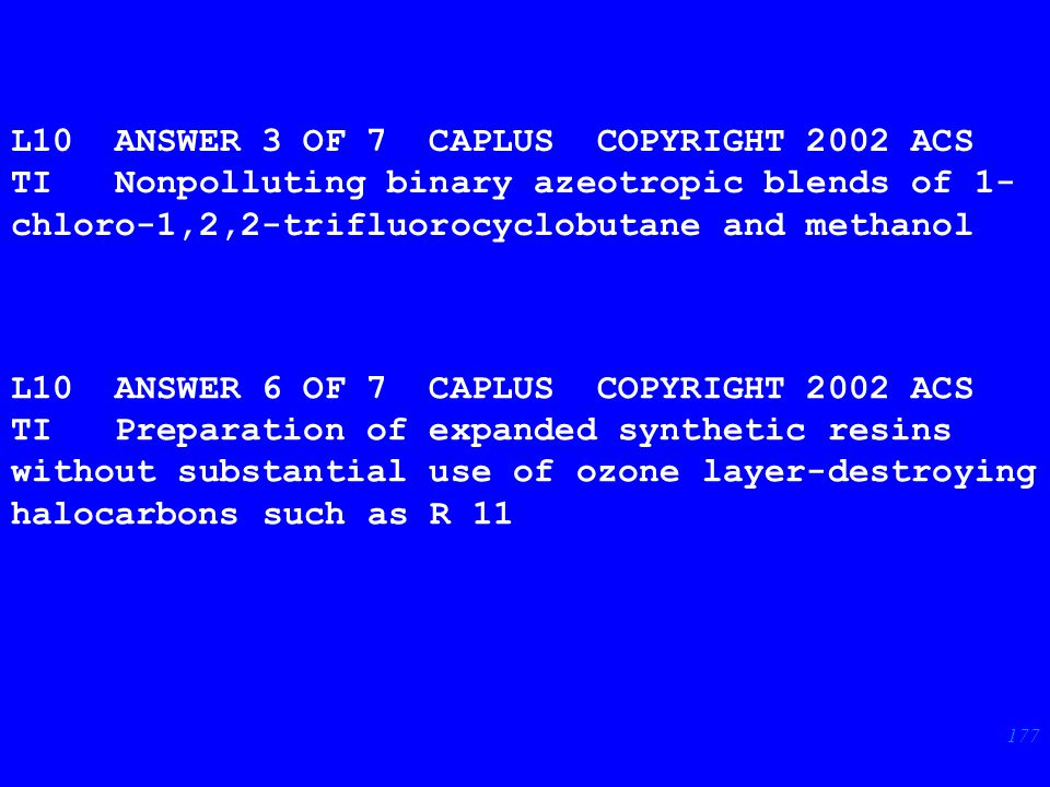 177 L10 ANSWER 3 OF 7 CAPLUS COPYRIGHT 2002 ACS TI Nonpolluting binary azeotropic blends of 1- chloro-1,2,2-trifluorocyclobutane and methanol L10 ANSWER 6 OF 7 CAPLUS COPYRIGHT 2002 ACS TI Preparation of expanded synthetic resins without substantial use of ozone layer-destroying halocarbons such as R 11