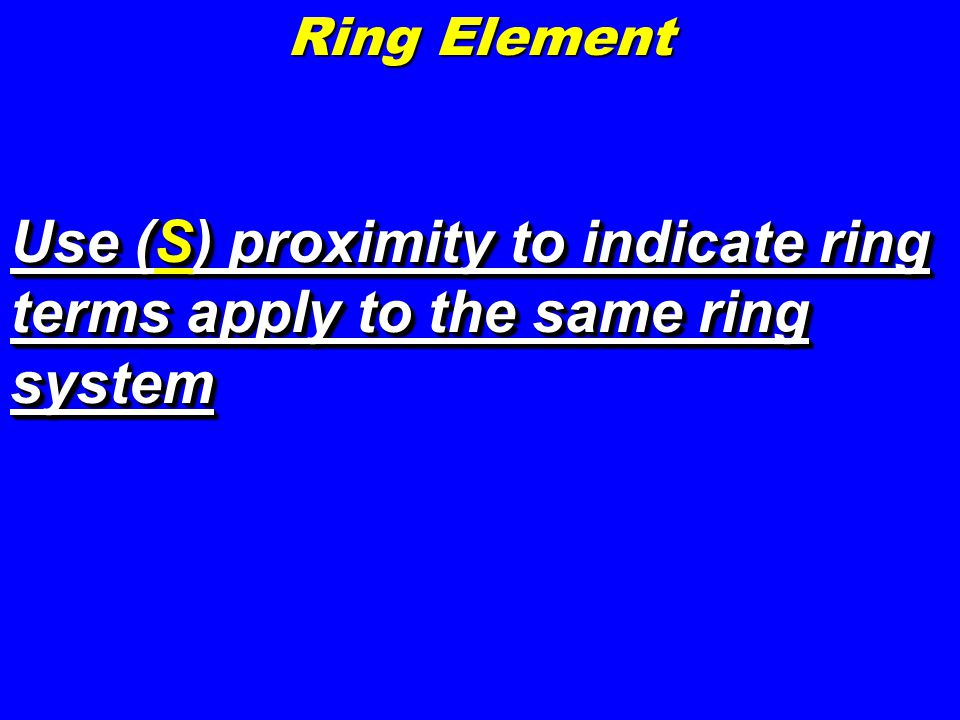 Use (S) proximity to indicate ring terms apply to the same ring system Ring Element