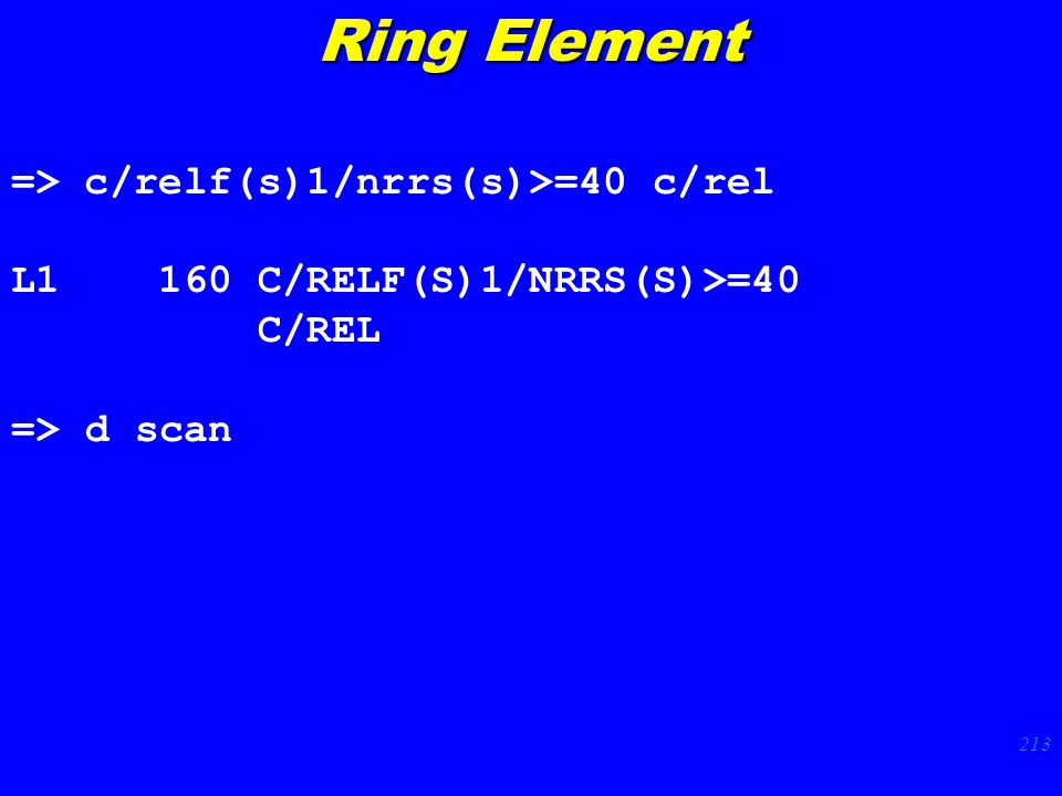 213 => c/relf(s)1/nrrs(s)>=40 c/rel L1 160 C/RELF(S)1/NRRS(S)>=40 C/REL => d scan Ring Element