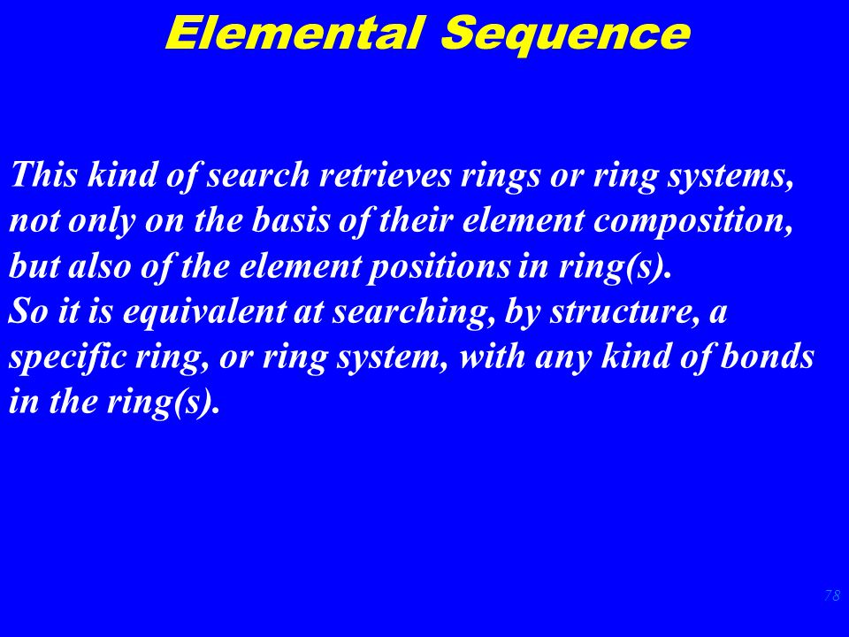 78 Elemental Sequence This kind of search retrieves rings or ring systems, not only on the basis of their element composition, but also of the element positions in ring(s).