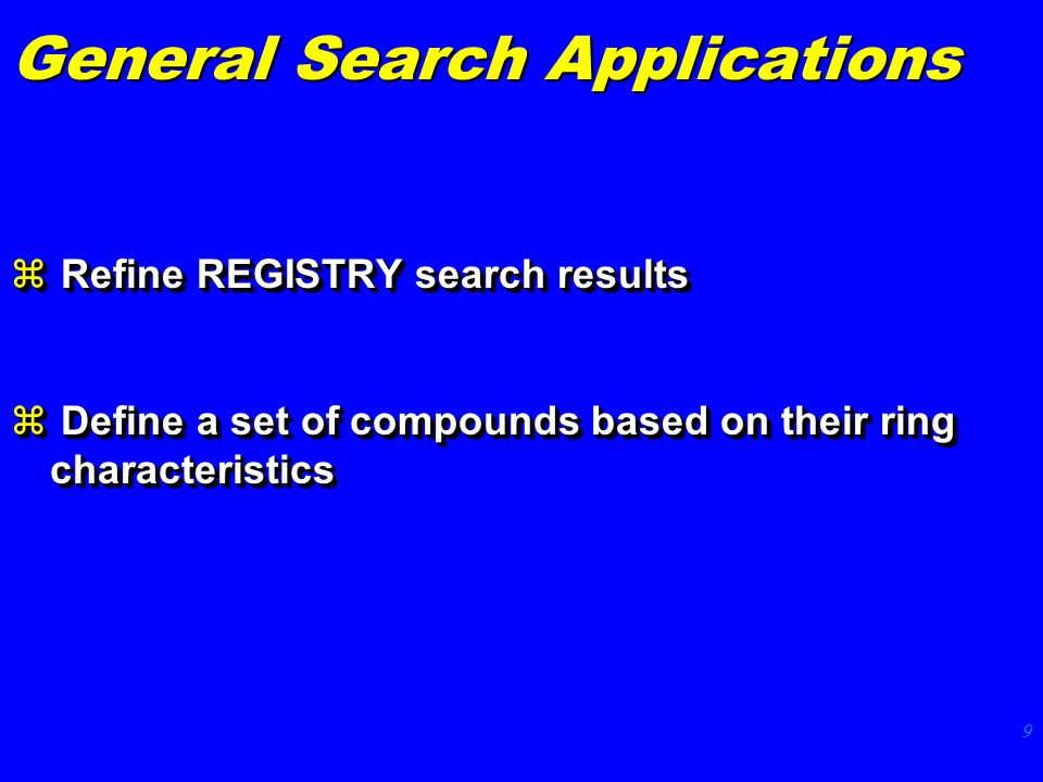 9 General Search Applications z Refine REGISTRY search results z Define a set of compounds based on their ring characteristics z Refine REGISTRY search results z Define a set of compounds based on their ring characteristics