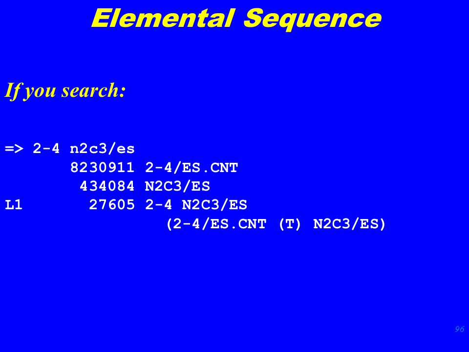 96 Elemental Sequence If you search: => 2-4 n2c3/es 8230911 2-4/ES.CNT 434084 N2C3/ES L1 27605 2-4 N2C3/ES (2-4/ES.CNT (T) N2C3/ES)