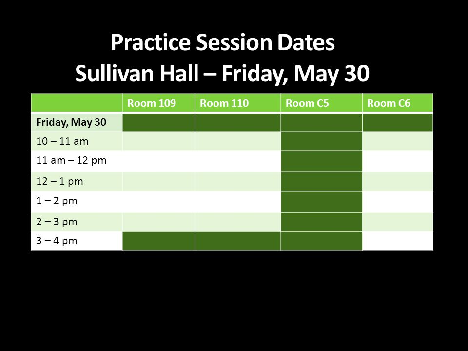 Practice Session Dates Sullivan Hall – Friday, May 30 Room 109Room 110Room C5Room C6 Friday, May 30 10 – 11 am 11 am – 12 pm 12 – 1 pm 1 – 2 pm 2 – 3 pm 3 – 4 pm