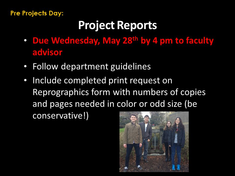 Project Reports Due Wednesday, May 28 th by 4 pm to faculty advisor Follow department guidelines Include completed print request on Reprographics form with numbers of copies and pages needed in color or odd size (be conservative!) Pre Projects Day: