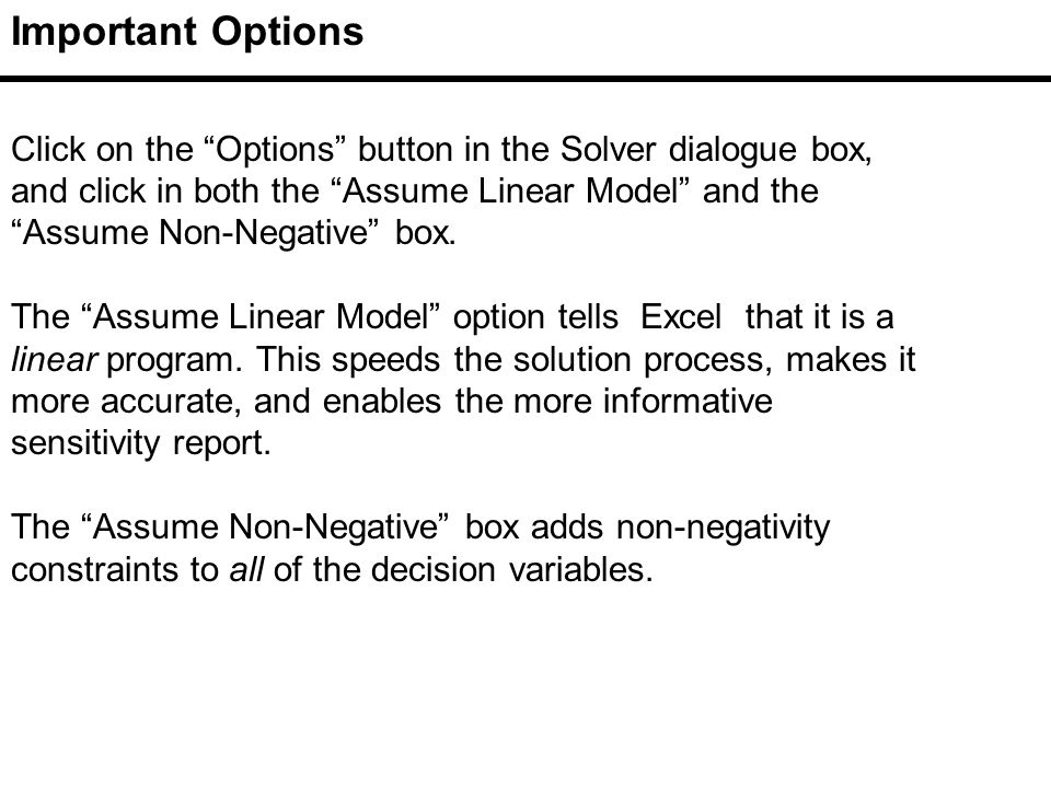 Click on the Options button in the Solver dialogue box, and click in both the Assume Linear Model and the Assume Non-Negative box.