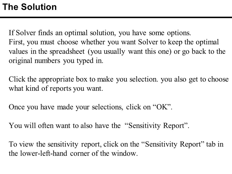 If Solver finds an optimal solution, you have some options.