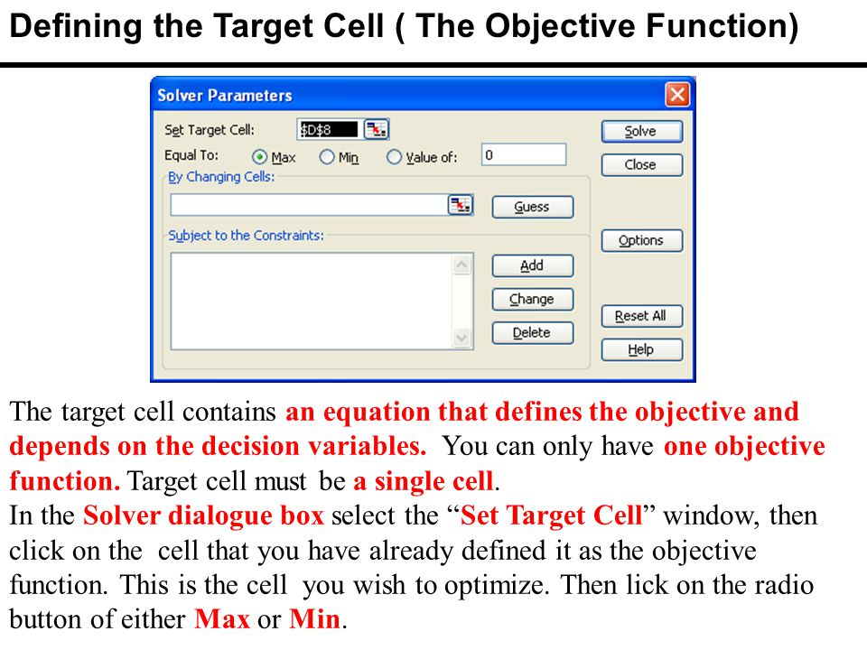 The target cell contains an equation that defines the objective and depends on the decision variables.