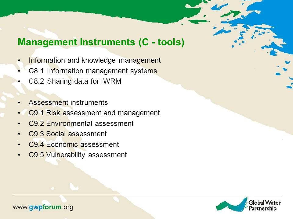 Management Instruments (C - tools) Information and knowledge management C8.1Information management systems C8.2 Sharing data for IWRM Assessment instruments C9.1 Risk assessment and management C9.2 Environmental assessment C9.3 Social assessment C9.4 Economic assessment C9.5 Vulnerability assessment