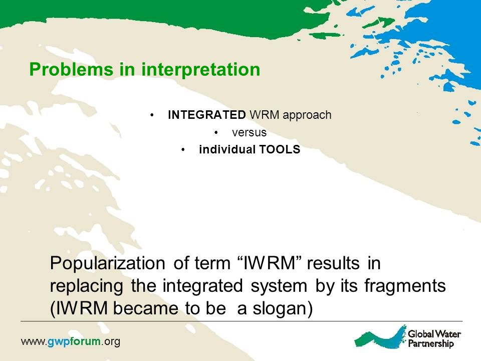 Problems in interpretation INTEGRATED WRM approach versus individual TOOLS Popularization of term IWRM results in replacing the integrated system by its fragments (IWRM became to be a slogan)