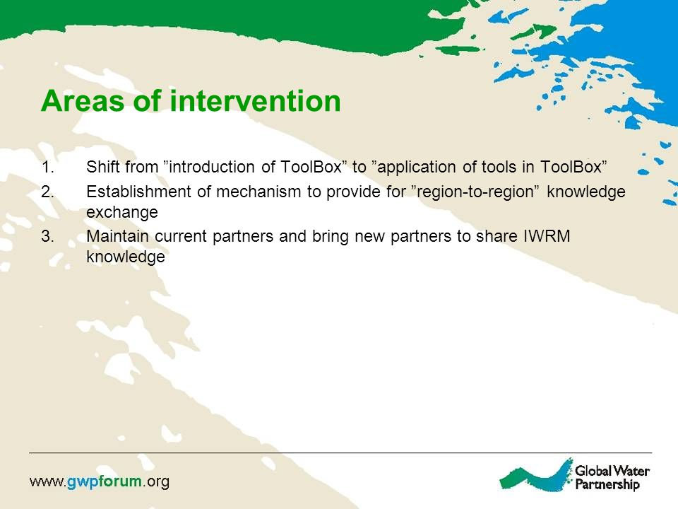 Areas of intervention 1.Shift from introduction of ToolBox to application of tools in ToolBox 2.Establishment of mechanism to provide for region-to-region knowledge exchange 3.Maintain current partners and bring new partners to share IWRM knowledge