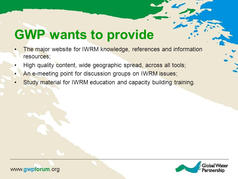 GWP wants to provide The major website for IWRM knowledge, references and information resources; High quality content, wide geographic spread, across all tools; An e-meeting point for discussion groups on IWRM issues; Study material for IWRM education and capacity building training.