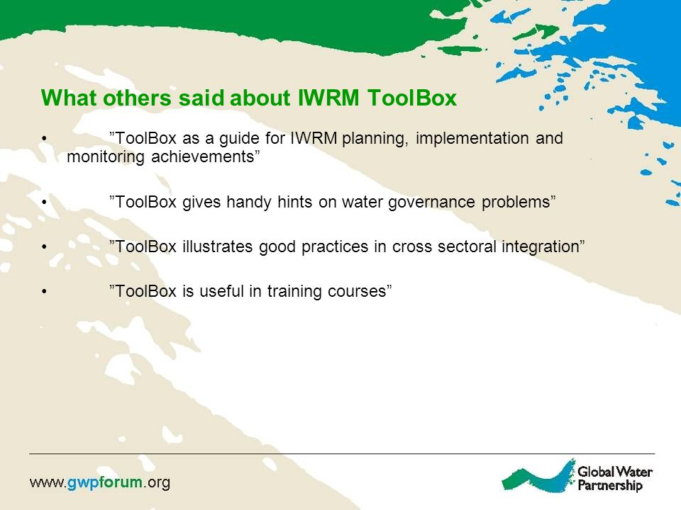 What others said about IWRM ToolBox ToolBox as a guide for IWRM planning, implementation and monitoring achievements ToolBox gives handy hints on water governance problems ToolBox illustrates good practices in cross sectoral integration ToolBox is useful in training courses