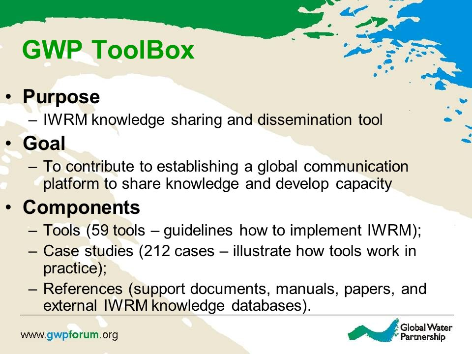 GWP ToolBox Purpose –IWRM knowledge sharing and dissemination tool Goal –To contribute to establishing a global communication platform to share knowledge and develop capacity Components –Tools (59 tools – guidelines how to implement IWRM); –Case studies (212 cases – illustrate how tools work in practice); –References (support documents, manuals, papers, and external IWRM knowledge databases).