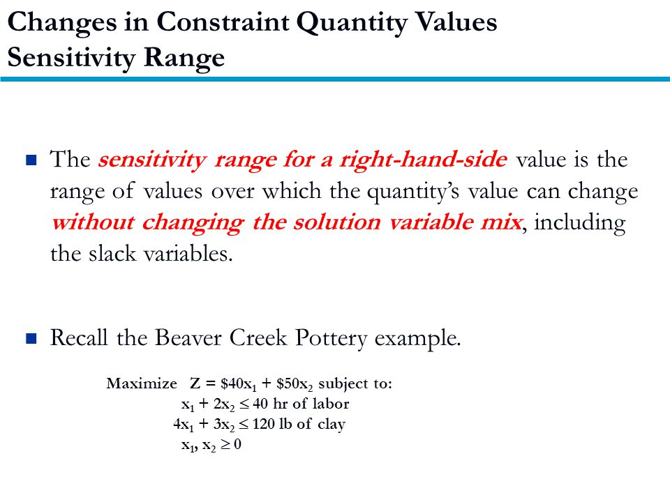 Changes in Constraint Quantity Values Sensitivity Range The sensitivity range for a right-hand-side value is the range of values over which the quantity's value can change without changing the solution variable mix, including the slack variables.