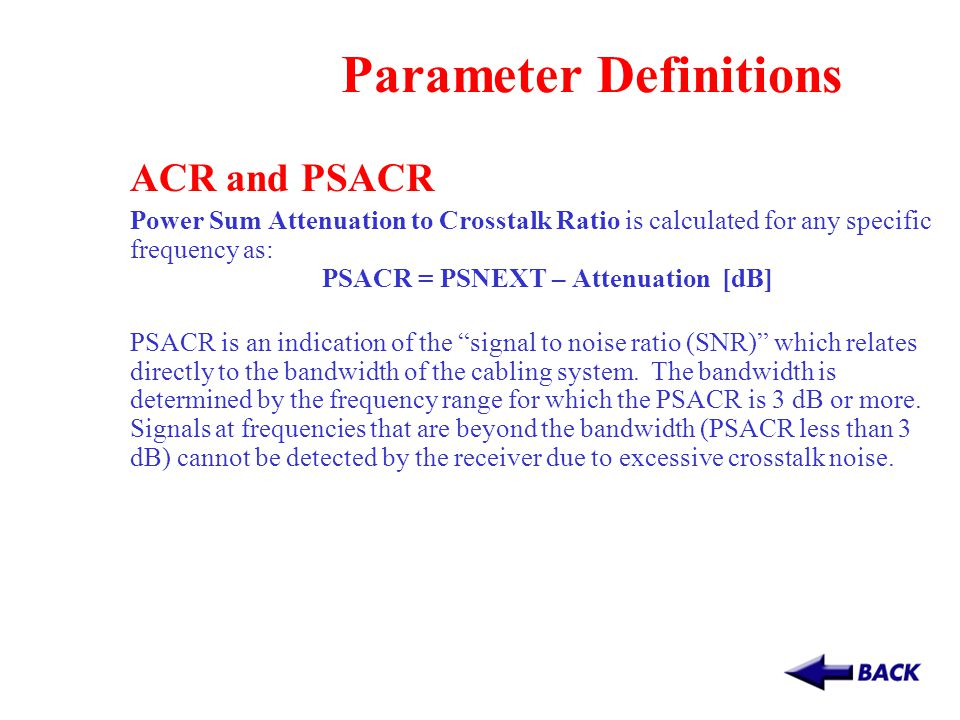 Parameter Definitions ACR and PSACR Power Sum Attenuation to Crosstalk Ratio is calculated for any specific frequency as: PSACR = PSNEXT – Attenuation [dB] PSACR is an indication of the signal to noise ratio (SNR) which relates directly to the bandwidth of the cabling system.