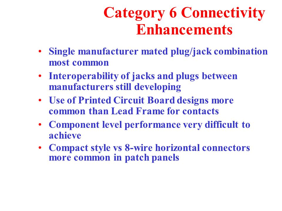 Category 6 Connectivity Enhancements Single manufacturer mated plug/jack combination most common Interoperability of jacks and plugs between manufacturers still developing Use of Printed Circuit Board designs more common than Lead Frame for contacts Component level performance very difficult to achieve Compact style vs 8-wire horizontal connectors more common in patch panels