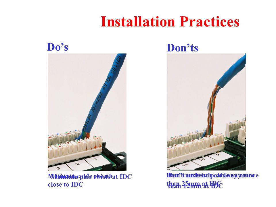 Installation Practices Maintain pair twists at IDC Don't untwist pairs any more than 12mm at IDC Maintain cable sheath close to IDC Don't unsheath cable any more than 25mm at IDC Do's Don'ts