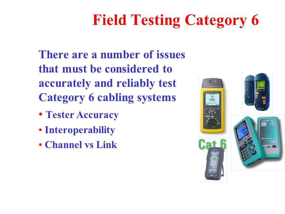 Field Testing Category 6 There are a number of issues that must be considered to accurately and reliably test Category 6 cabling systems Tester Accuracy Interoperability Channel vs Link