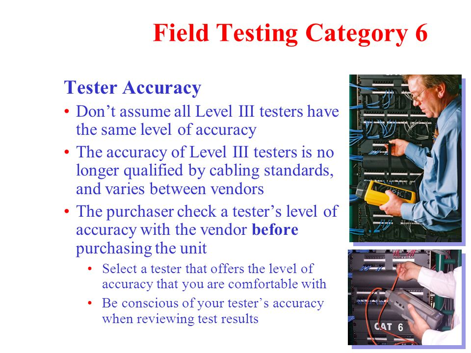 Field Testing Category 6 Tester Accuracy Don't assume all Level III testers have the same level of accuracy The accuracy of Level III testers is no longer qualified by cabling standards, and varies between vendors The purchaser check a tester's level of accuracy with the vendor before purchasing the unit Select a tester that offers the level of accuracy that you are comfortable with Be conscious of your tester's accuracy when reviewing test results