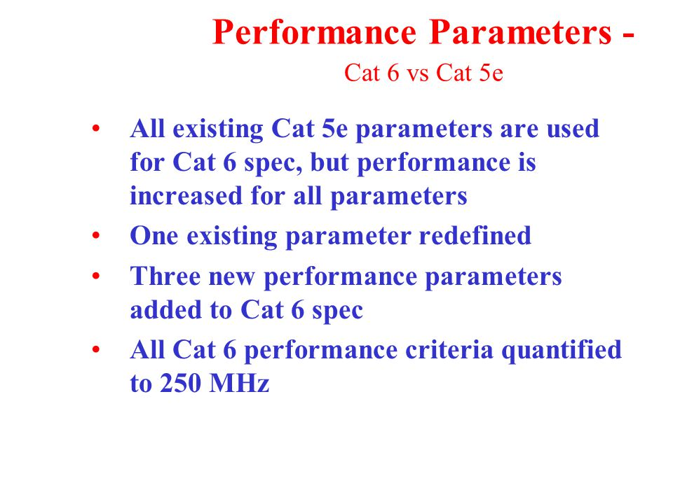 Performance Parameters - Cat 6 vs Cat 5e All existing Cat 5e parameters are used for Cat 6 spec, but performance is increased for all parameters One existing parameter redefined Three new performance parameters added to Cat 6 spec All Cat 6 performance criteria quantified to 250 MHz
